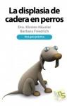 Libro Displasia de cadera en perros de Dra. Kirsten Häusler y Barbara Friedrich - Libro Displasia de cadera en perros. Una guía práctica que ofrece respuestas e interesantes ejercicios para mejorar la calidad de vida para los perros con esta dolencia.